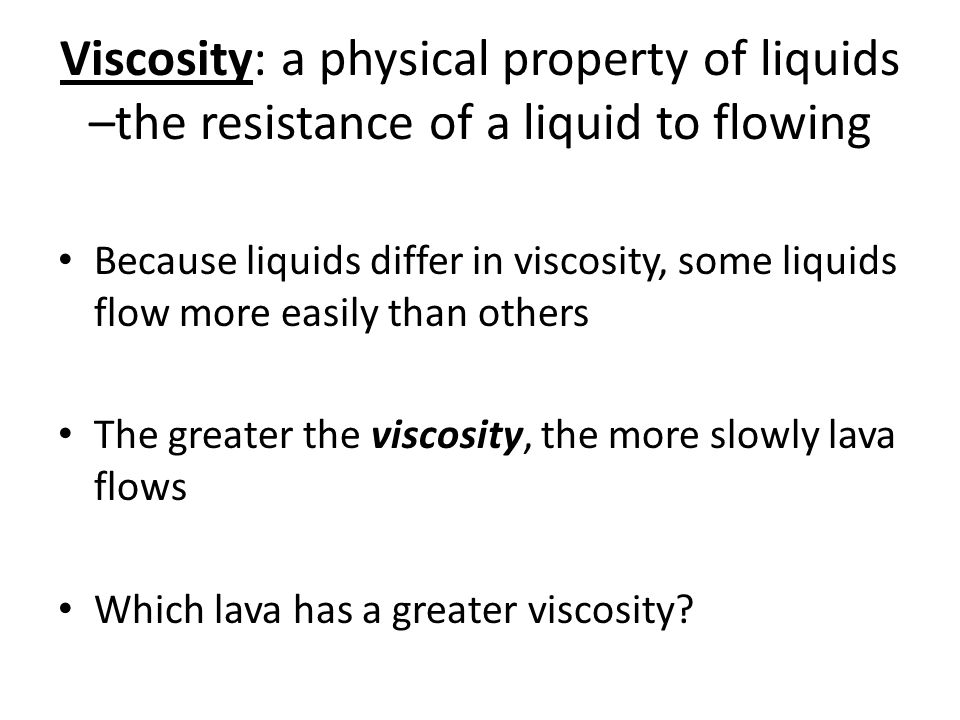 Viscosity: a physical property of liquids –the resistance of a liquid to flowing