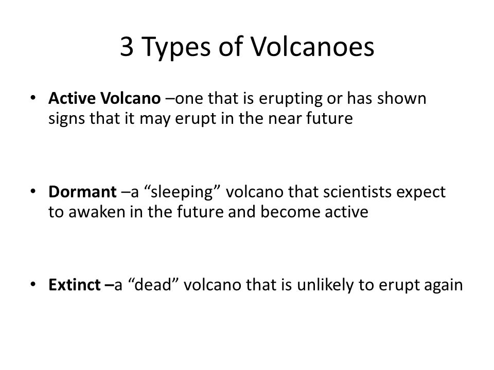 3 Types of Volcanoes Active Volcano –one that is erupting or has shown signs that it may erupt in the near future.