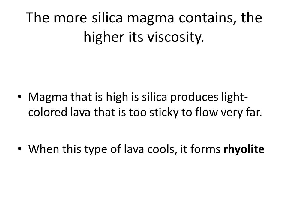 The more silica magma contains, the higher its viscosity.