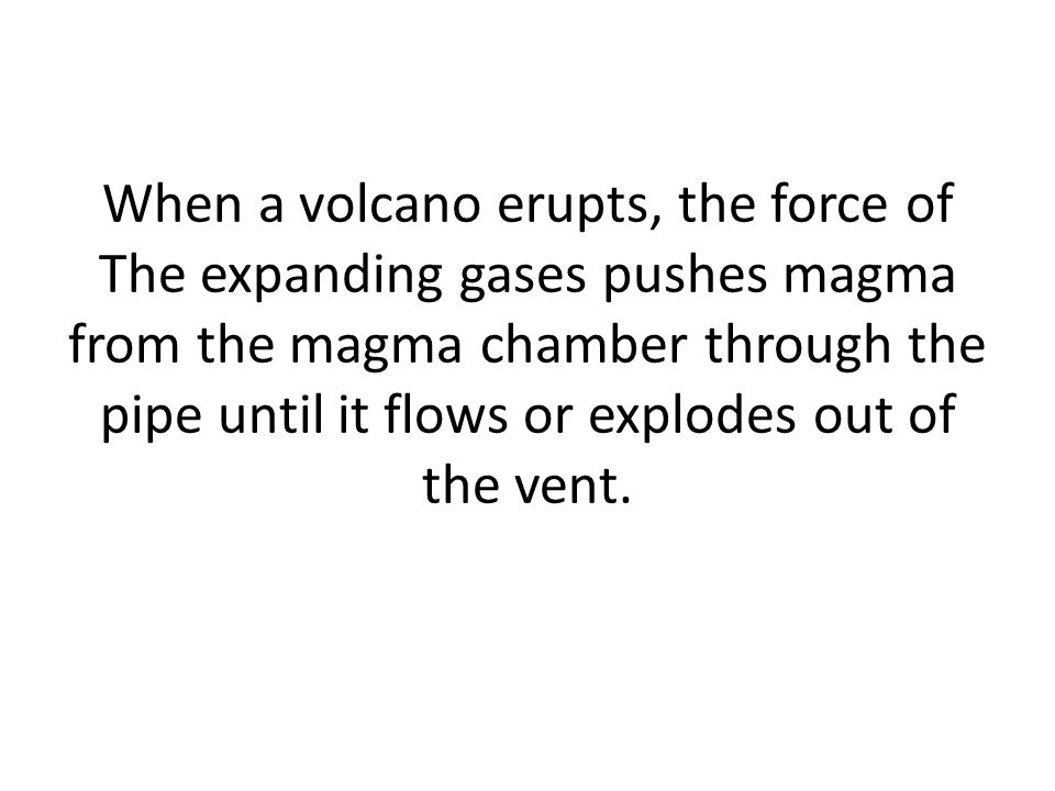 When a volcano erupts, the force of The expanding gases pushes magma from the magma chamber through the pipe until it flows or explodes out of the vent.