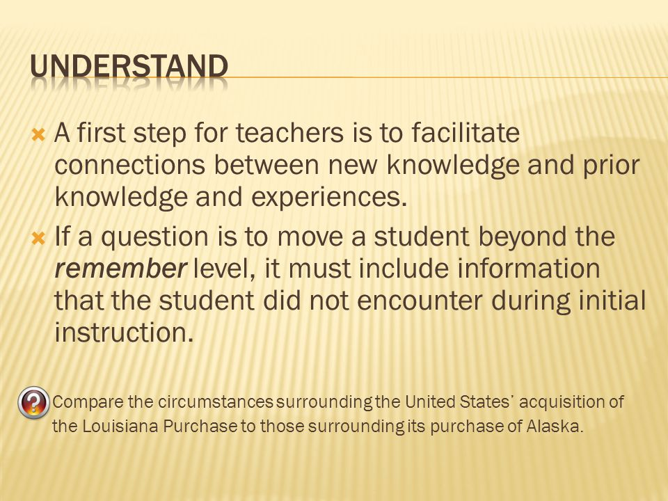 Understand A first step for teachers is to facilitate connections between new knowledge and prior knowledge and experiences.