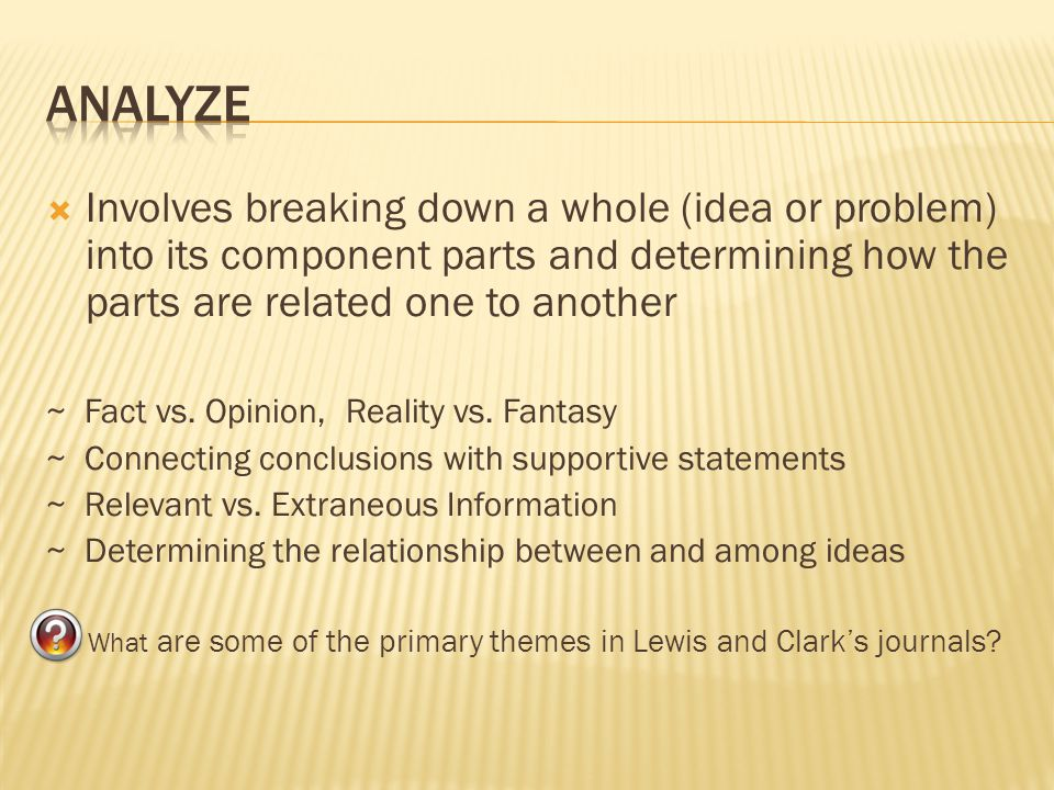 Analyze Involves breaking down a whole (idea or problem) into its component parts and determining how the parts are related one to another.