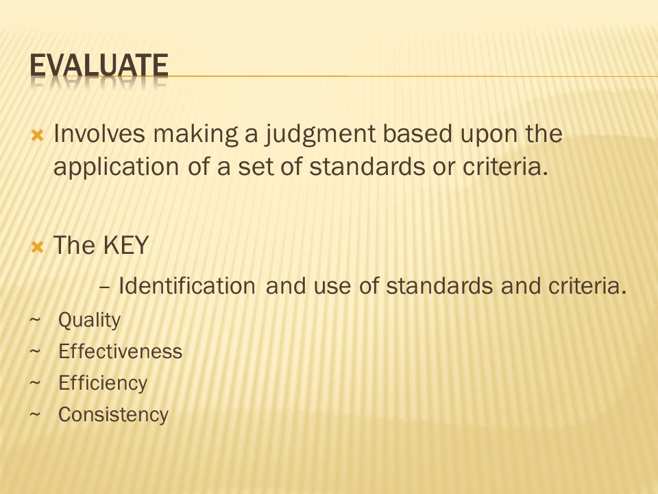 Evaluate Involves making a judgment based upon the application of a set of standards or criteria. The KEY.