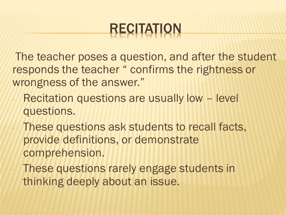 Recitation The teacher poses a question, and after the student responds the teacher confirms the rightness or wrongness of the answer.