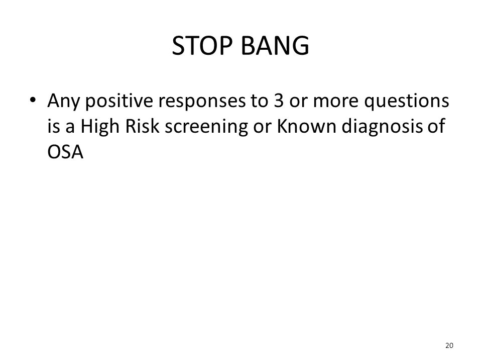 STOP BANG Any positive responses to 3 or more questions is a High Risk screening or Known diagnosis of OSA.