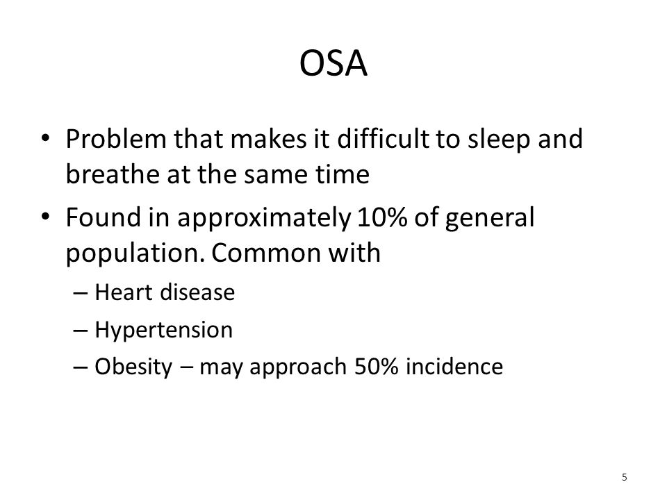 OSA Problem that makes it difficult to sleep and breathe at the same time. Found in approximately 10% of general population. Common with.