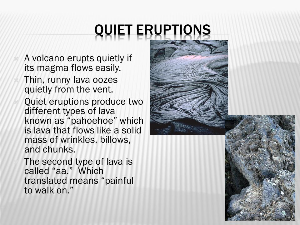 Quiet eruptions A volcano erupts quietly if its magma flows easily.