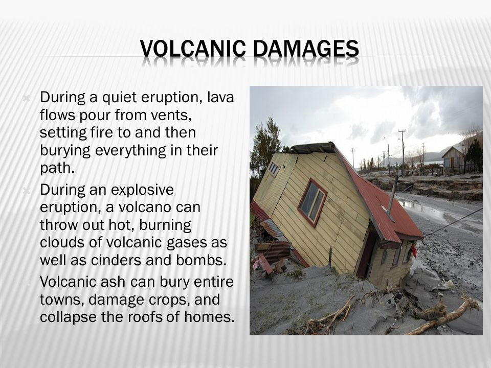 Volcanic Damages During a quiet eruption, lava flows pour from vents, setting fire to and then burying everything in their path.