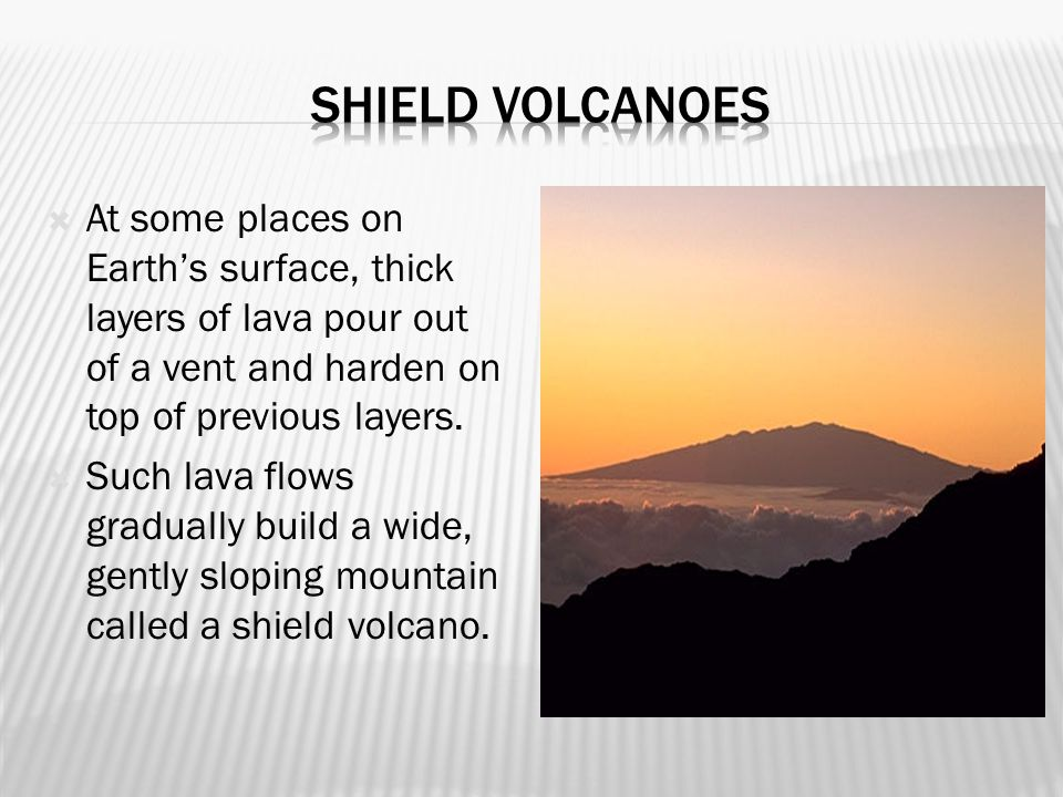 Shield volcanoes At some places on Earth's surface, thick layers of lava pour out of a vent and harden on top of previous layers.