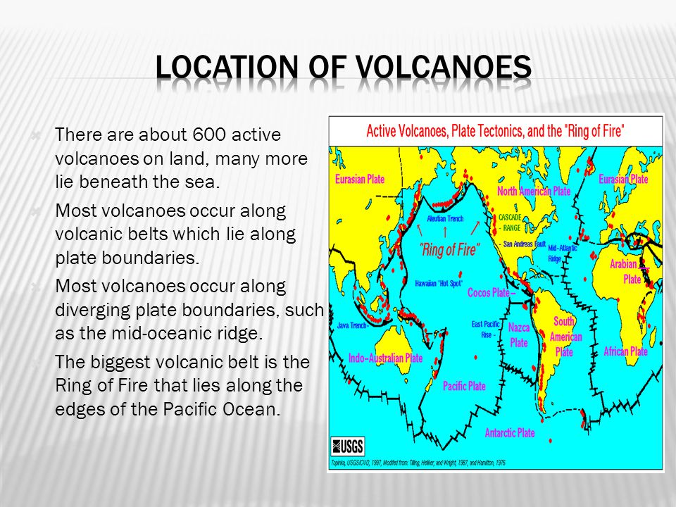 Location of volcanoes There are about 600 active volcanoes on land, many more lie beneath the sea.