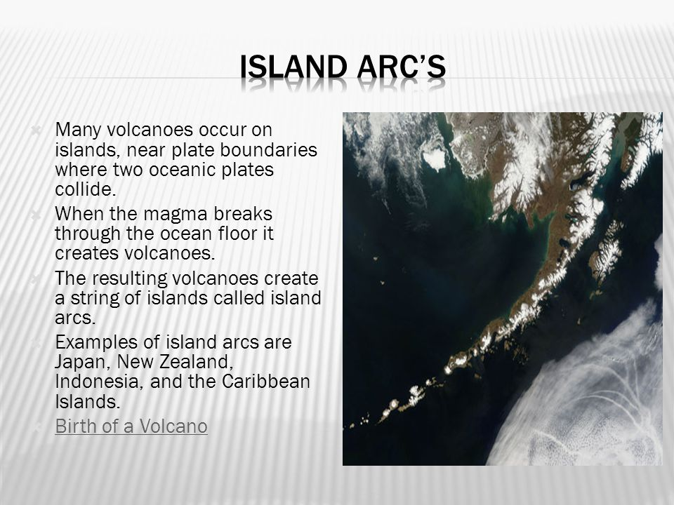 Island arc's Many volcanoes occur on islands, near plate boundaries where two oceanic plates collide.