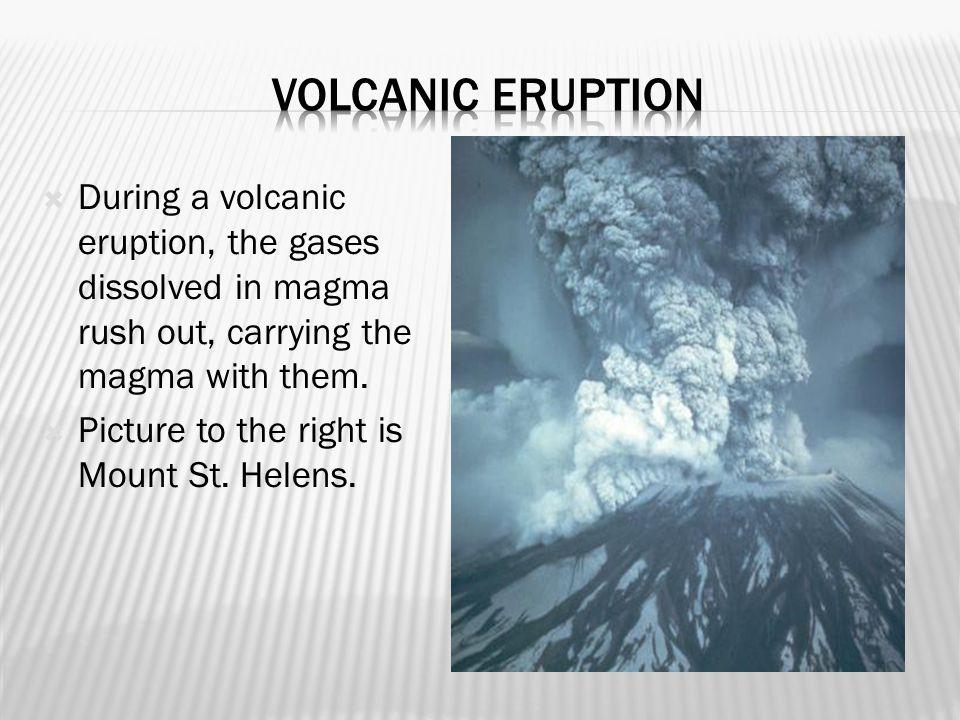 Volcanic Eruption During a volcanic eruption, the gases dissolved in magma rush out, carrying the magma with them.