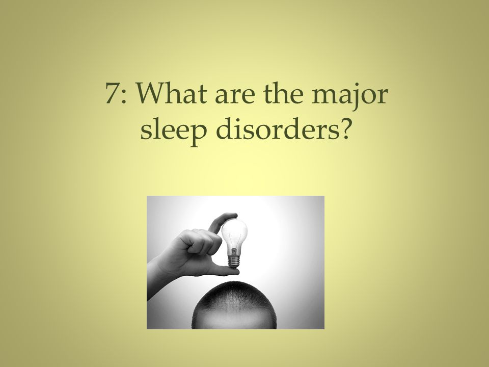 7: What are the major sleep disorders