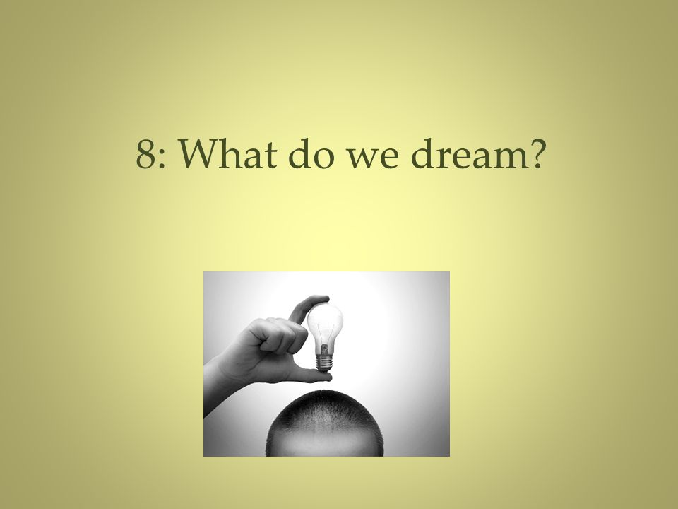 8: What do we dream