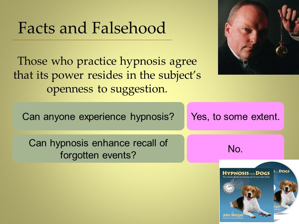 Facts and Falsehood Those who practice hypnosis agree that its power resides in the subject's openness to suggestion.