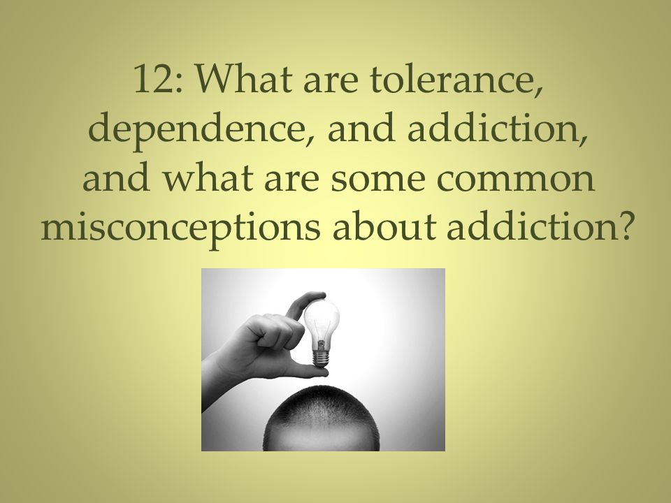 12: What are tolerance, dependence, and addiction, and what are some common misconceptions about addiction