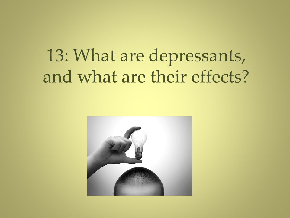 13: What are depressants, and what are their effects