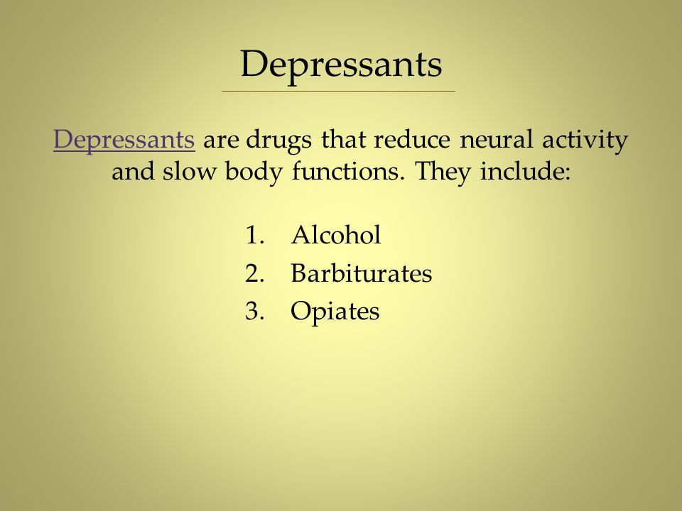 Depressants Depressants are drugs that reduce neural activity and slow body functions. They include: