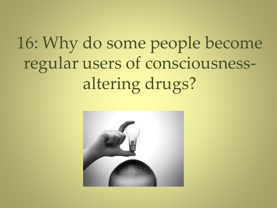 16: Why do some people become regular users of consciousness-altering drugs