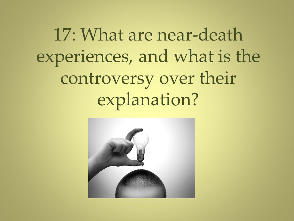 17: What are near-death experiences, and what is the controversy over their explanation