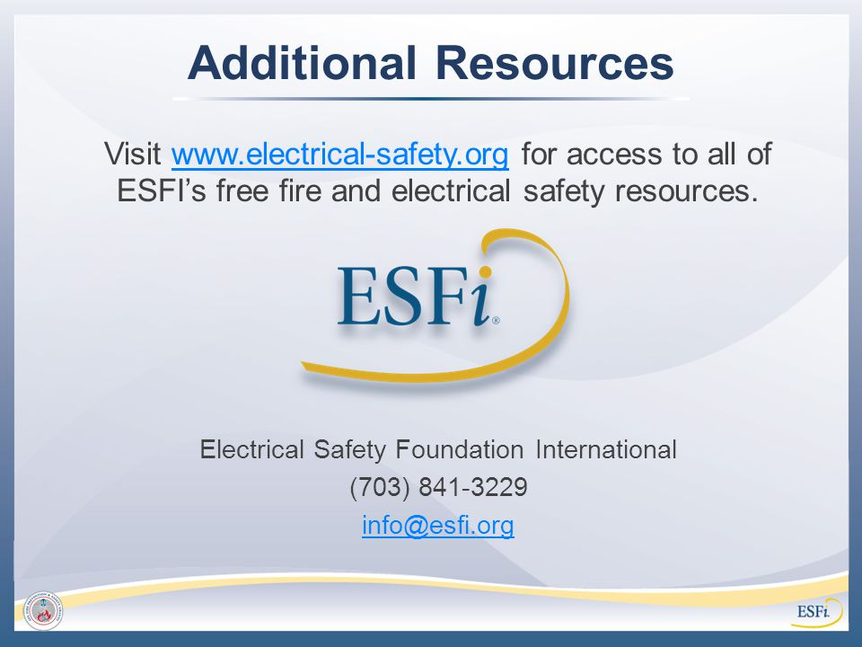 Additional Resources Visit www.electrical-safety.org for access to all of ESFI's free fire and electrical safety resources.