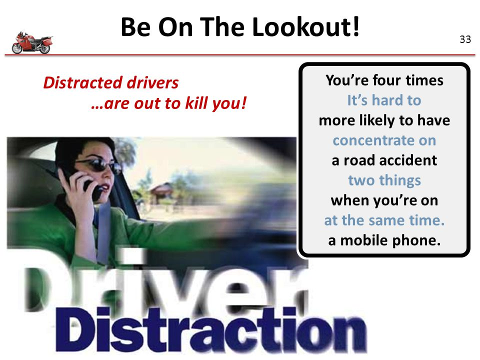 Be On The Lookout! Distracted drivers …are out to kill you!