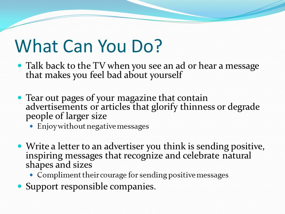 What Can You Do Talk back to the TV when you see an ad or hear a message that makes you feel bad about yourself.