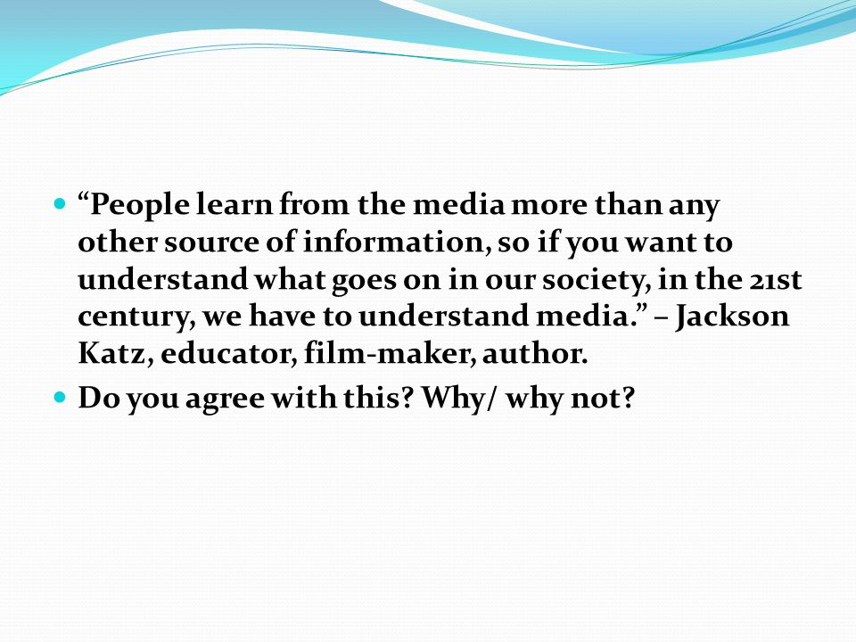 People learn from the media more than any other source of information, so if you want to understand what goes on in our society, in the 21st century, we have to understand media. – Jackson Katz, educator, film-maker, author.
