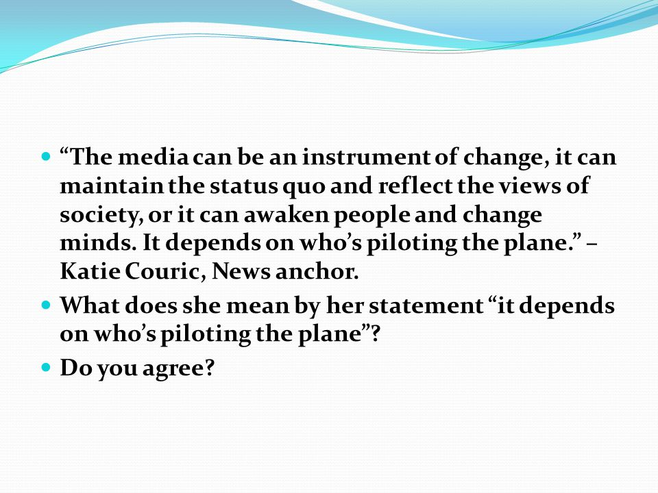 The media can be an instrument of change, it can maintain the status quo and reflect the views of society, or it can awaken people and change minds. It depends on who's piloting the plane. – Katie Couric, News anchor.