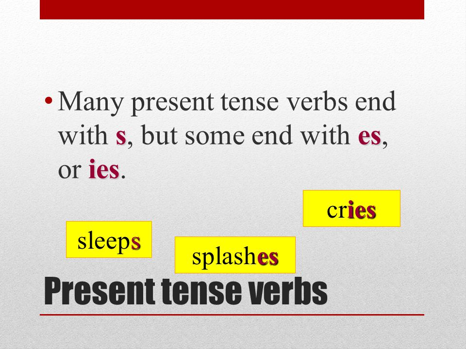 Many present tense verbs end with s, but some end with es, or ies.