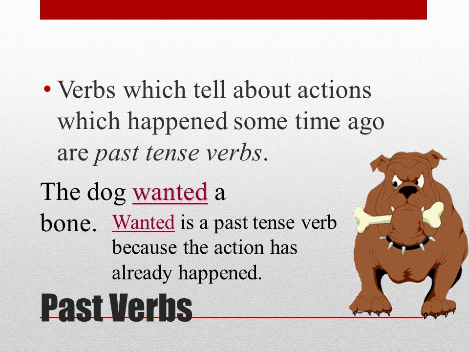 Verbs which tell about actions which happened some time ago are past tense verbs.