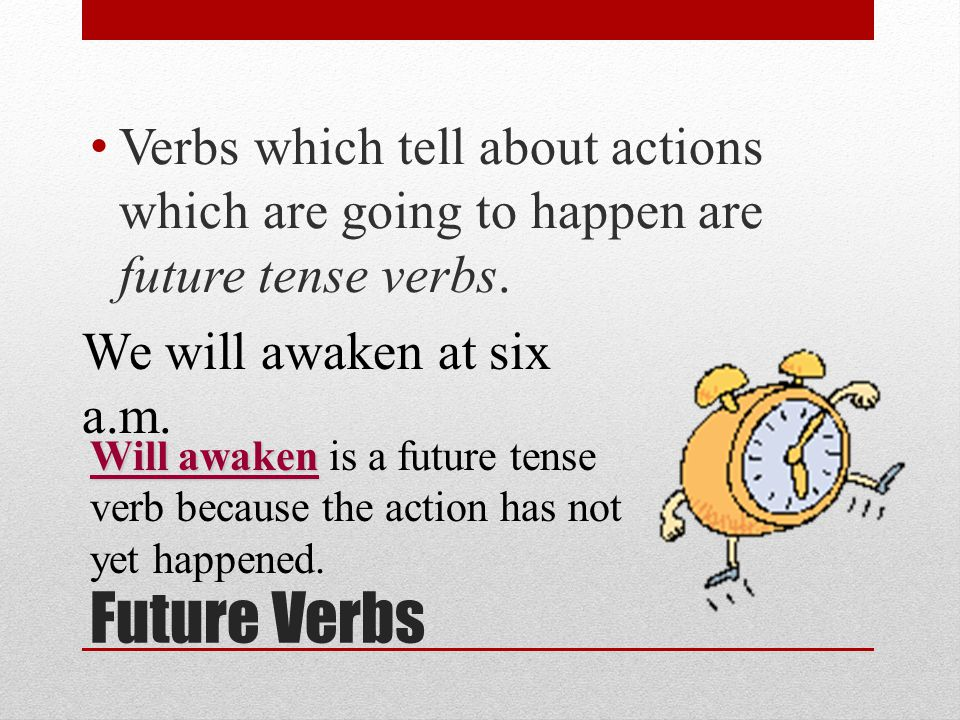 Verbs which tell about actions which are going to happen are future tense verbs.