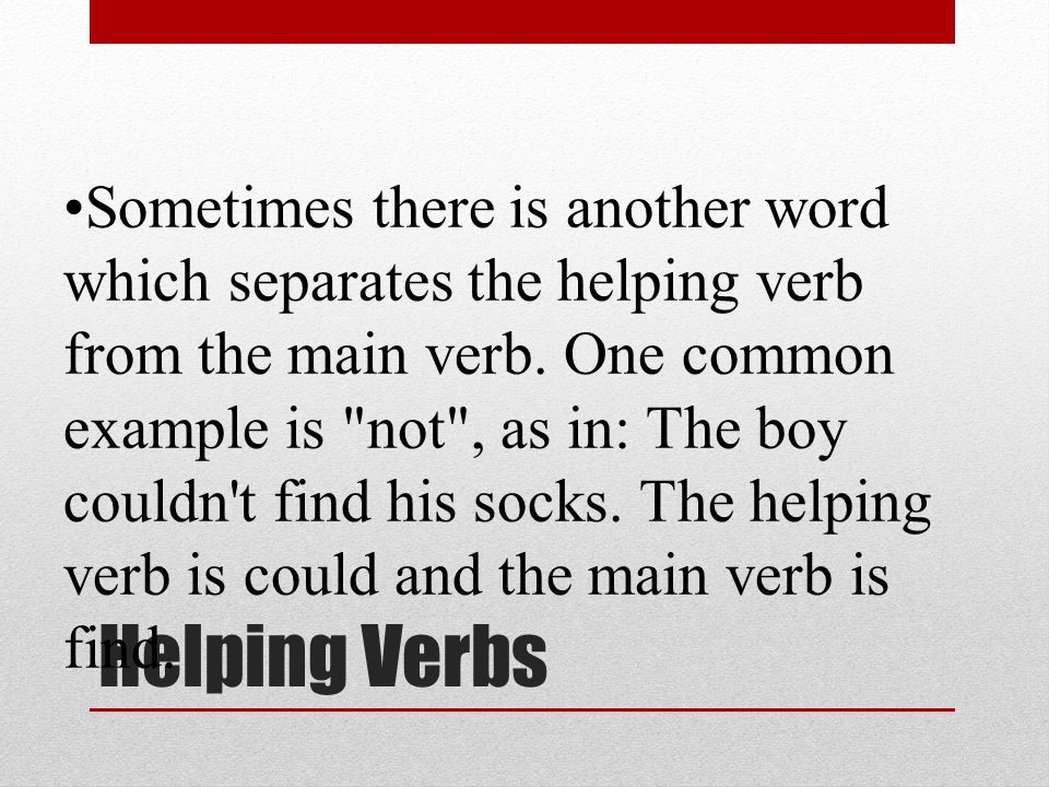 Sometimes there is another word which separates the helping verb from the main verb. One common example is not , as in: The boy couldn t find his socks. The helping verb is could and the main verb is find.