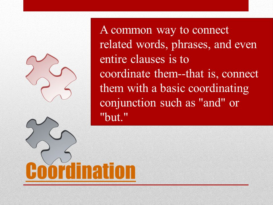 A common way to connect related words, phrases, and even entire clauses is to coordinate them--that is, connect them with a basic coordinating conjunction such as and or but.