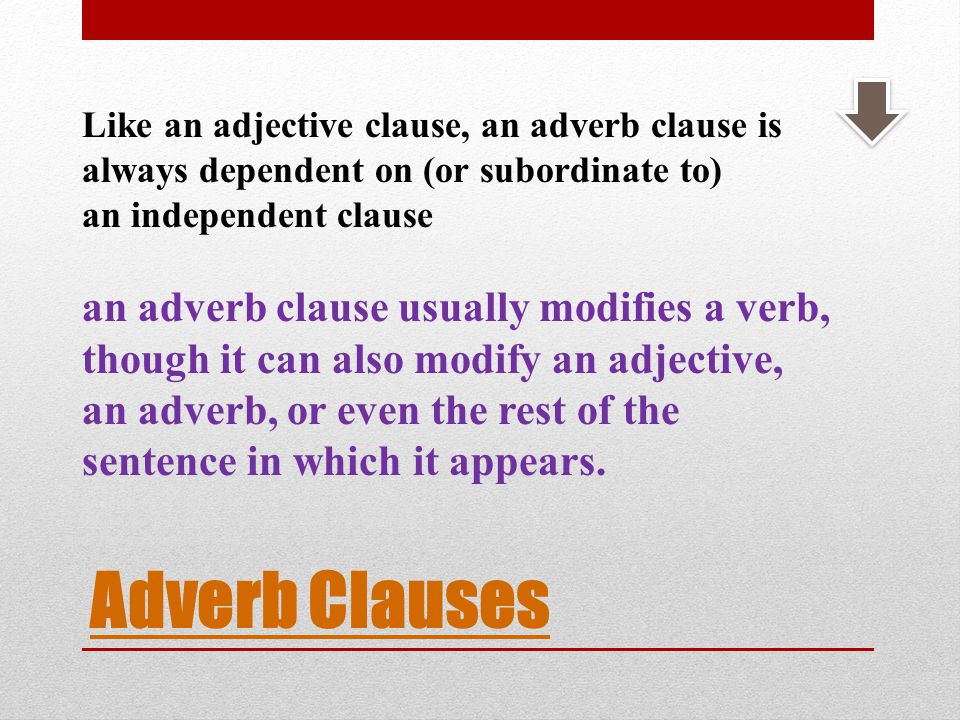 Like an adjective clause, an adverb clause is always dependent on (or subordinate to) an independent clause