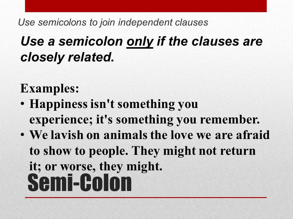 Semi-Colon Use a semicolon only if the clauses are closely related.