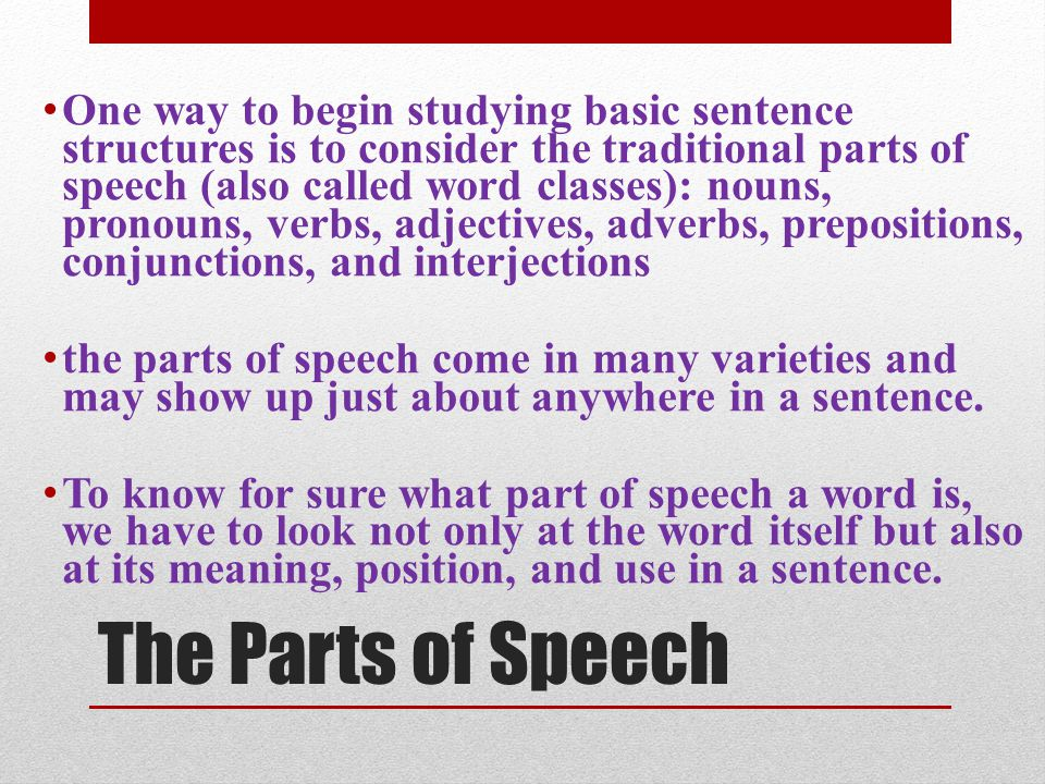 One way to begin studying basic sentence structures is to consider the traditional parts of speech (also called word classes): nouns, pronouns, verbs, adjectives, adverbs, prepositions, conjunctions, and interjections