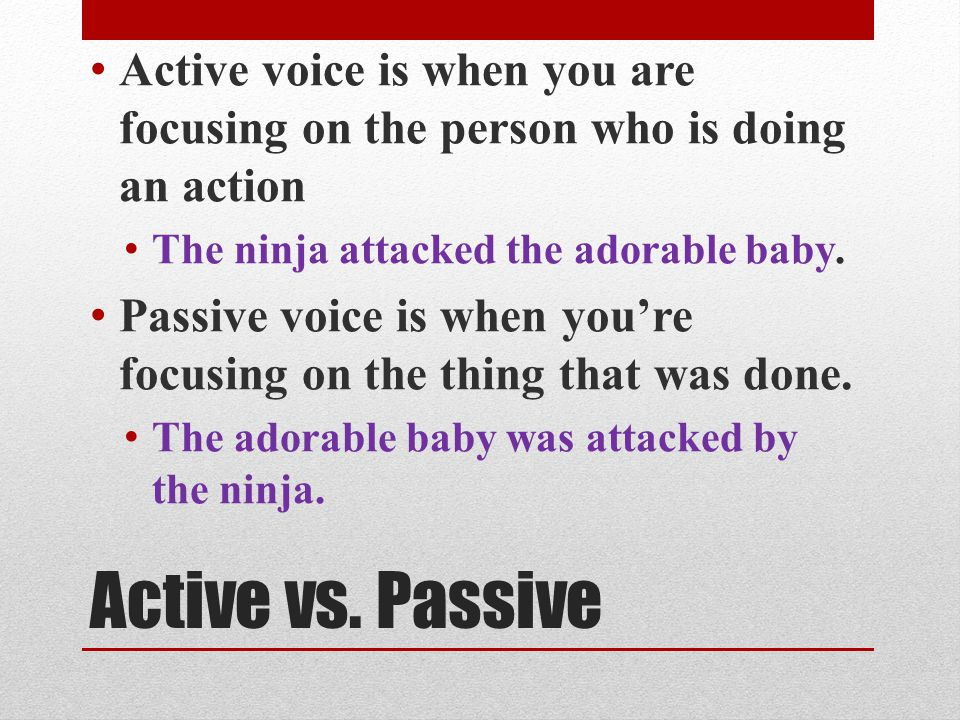 Active voice is when you are focusing on the person who is doing an action