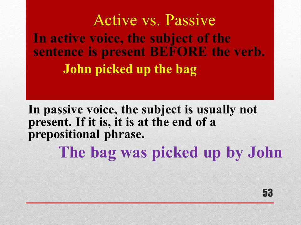 Active vs. Passive In active voice, the subject of the sentence is present BEFORE the verb. John picked up the bag.