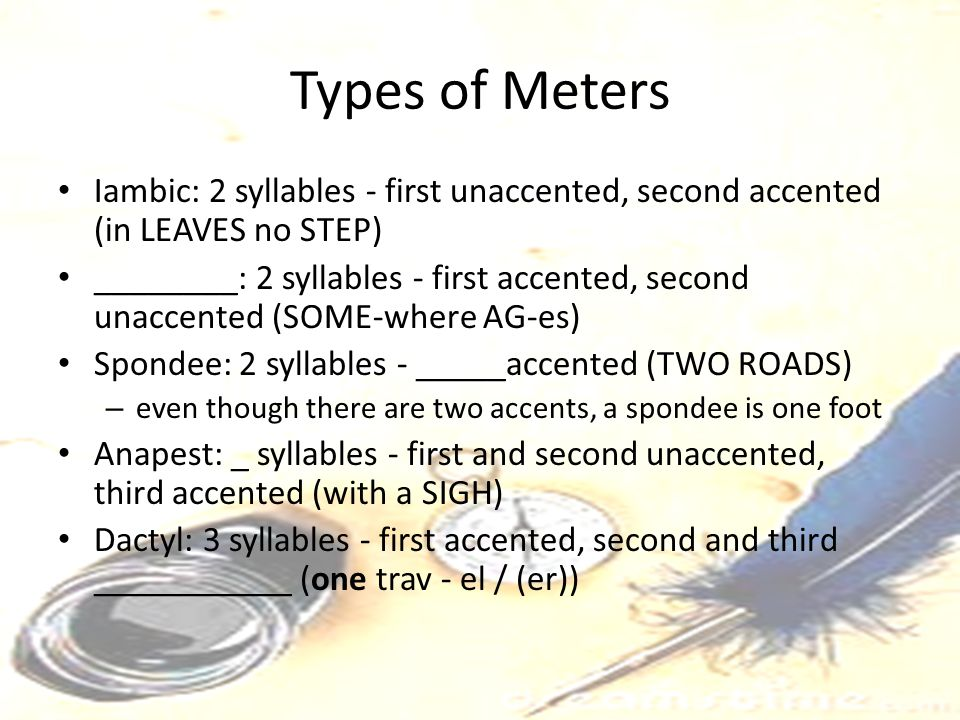 Types of Meters Iambic: 2 syllables - first unaccented, second accented (in LEAVES no STEP)