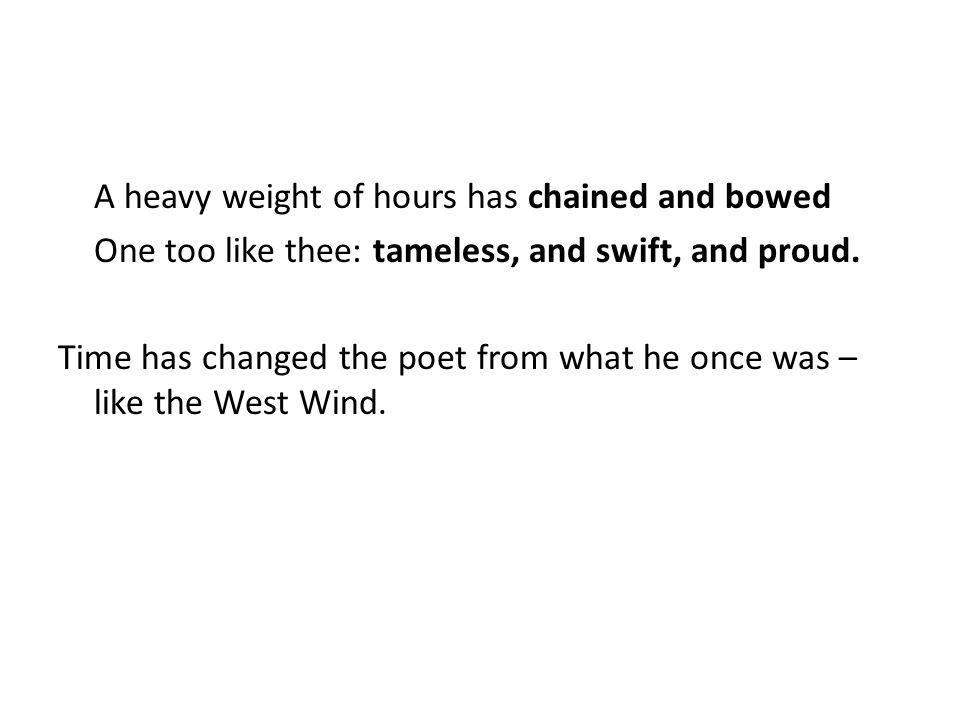 A heavy weight of hours has chained and bowed One too like thee: tameless, and swift, and proud.