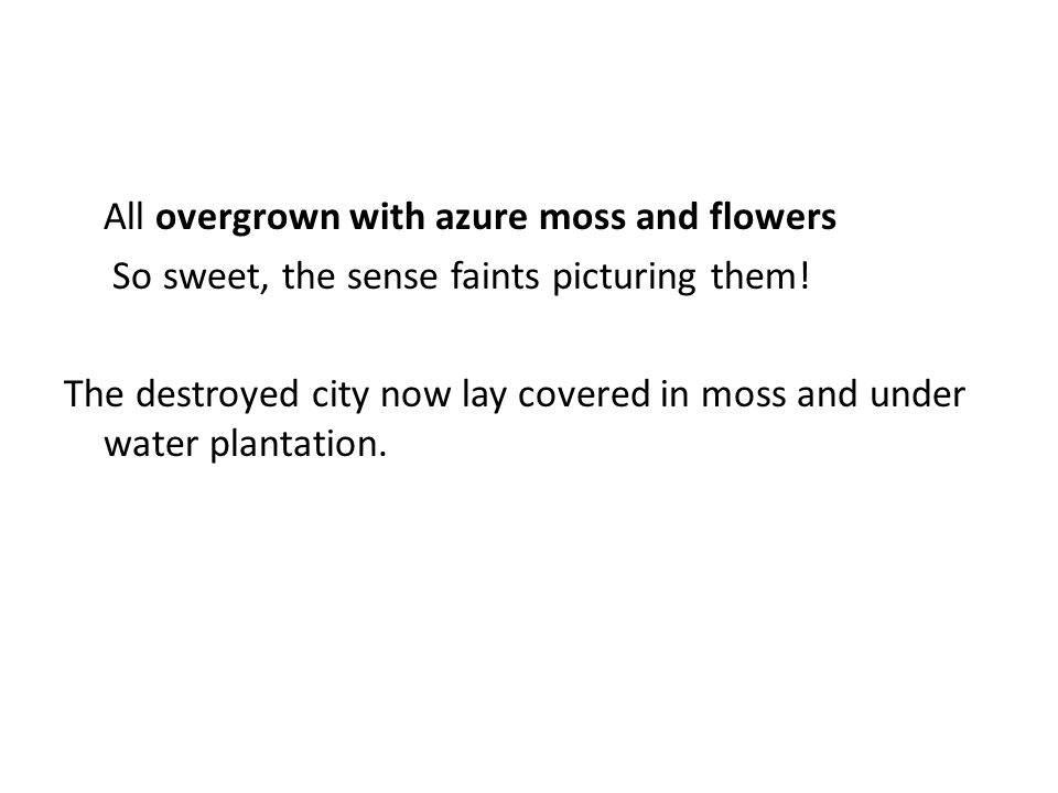 All overgrown with azure moss and flowers So sweet, the sense faints picturing them.