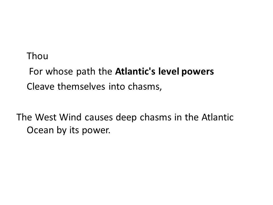 Thou For whose path the Atlantic s level powers Cleave themselves into chasms, The West Wind causes deep chasms in the Atlantic Ocean by its power.