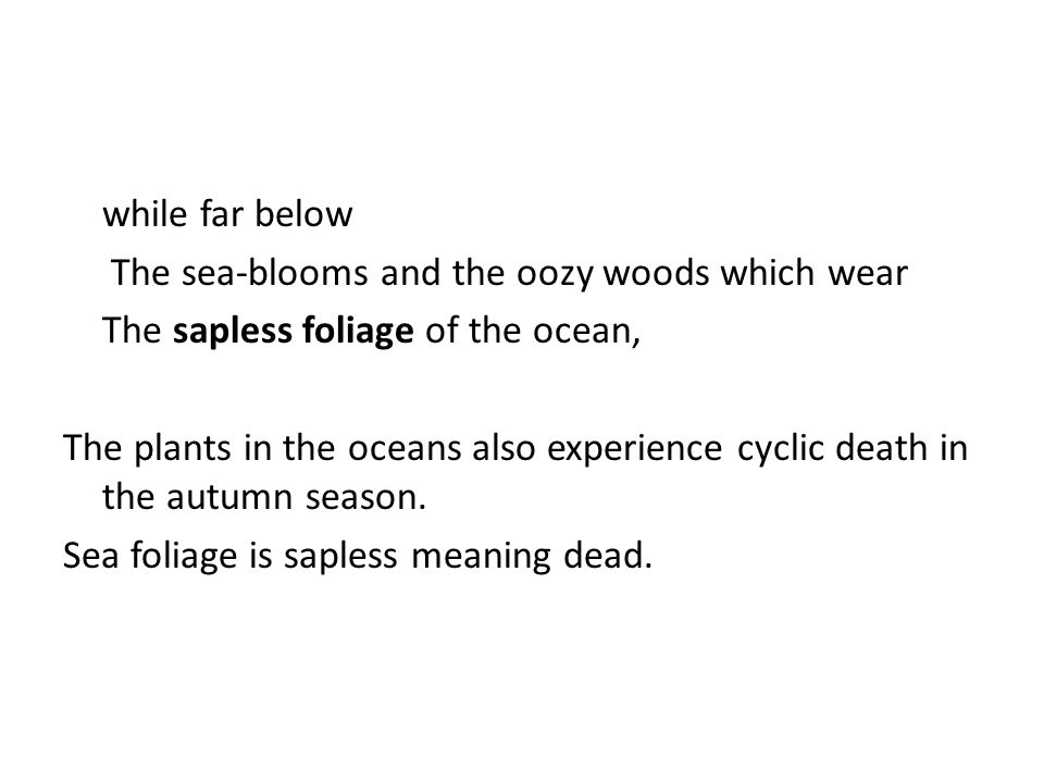 while far below The sea-blooms and the oozy woods which wear The sapless foliage of the ocean, The plants in the oceans also experience cyclic death in the autumn season.