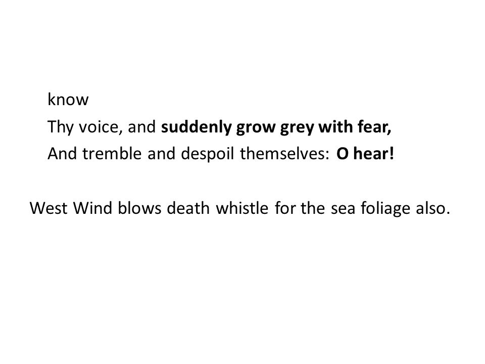 know Thy voice, and suddenly grow grey with fear, And tremble and despoil themselves: O hear.