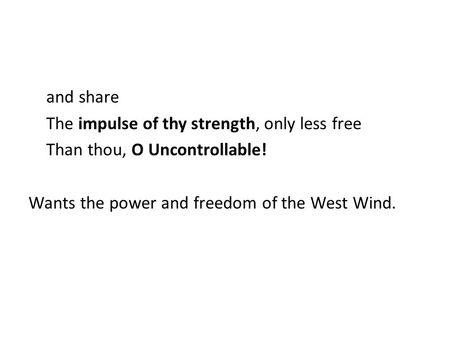 and share The impulse of thy strength, only less free Than thou, O Uncontrollable.