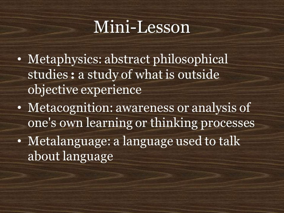 Mini-Lesson Metaphysics: abstract philosophical studies : a study of what is outside objective experience.