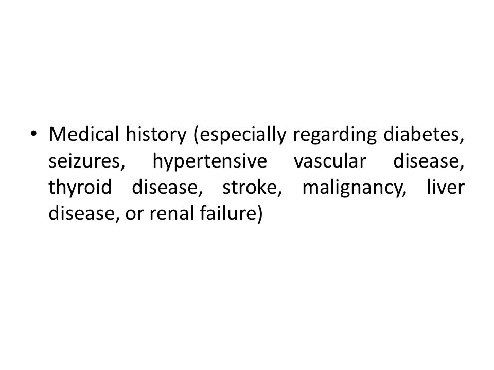 Medical history (especially regarding diabetes, seizures, hypertensive vascular disease, thyroid disease, stroke, malignancy, liver disease, or renal failure)