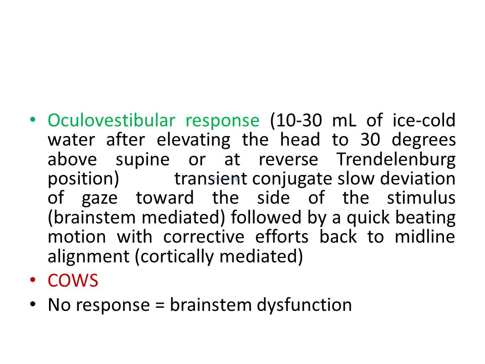 Oculovestibular response (10-30 mL of ice-cold water after elevating the head to 30 degrees above supine or at reverse Trendelenburg position) transient conjugate slow deviation of gaze toward the side of the stimulus (brainstem mediated) followed by a quick beating motion with corrective efforts back to midline alignment (cortically mediated)