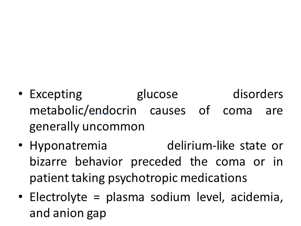 Excepting glucose disorders metabolic/endocrin causes of coma are generally uncommon